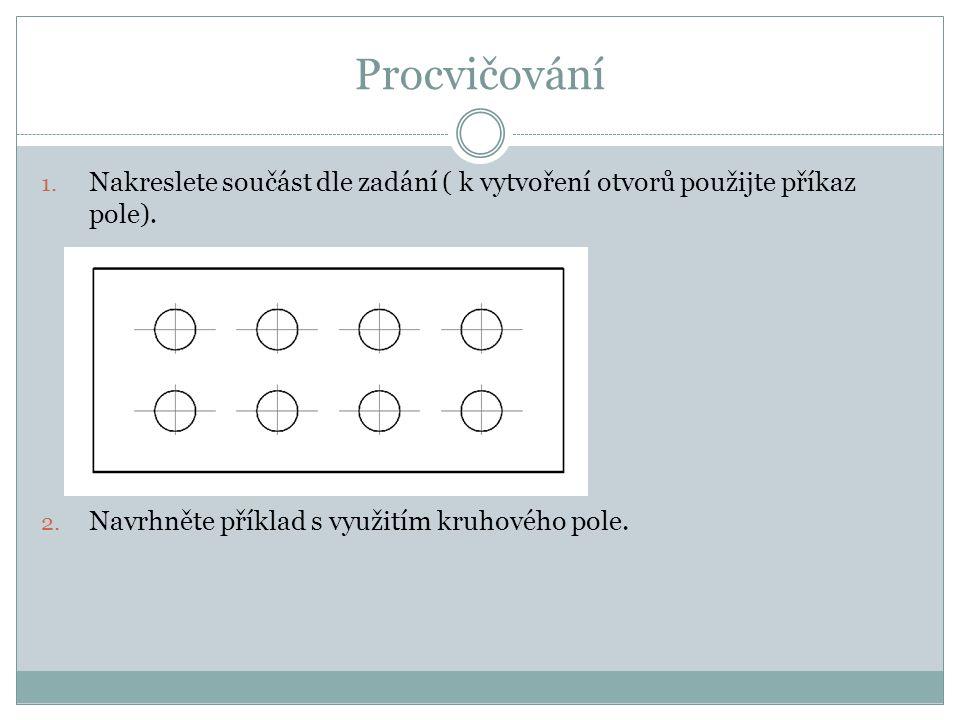 Procvičování 1. Nakreslete součást dle zadání ( k vytvoření otvorů použijte příkaz pole). 2. Navrhněte příklad s využitím kruhového pole.