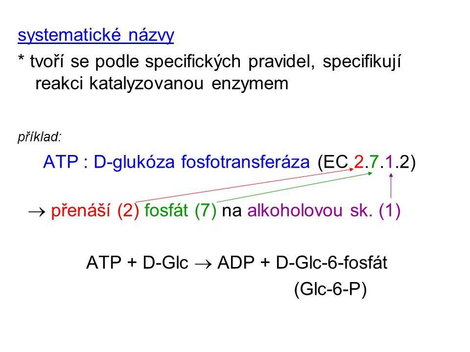 systematické názvy * tvoří se podle specifických pravidel, specifikují reakci katalyzovanou enzymem příklad: ATP : D-glukóza fosfotransferáza (EC 2.7.