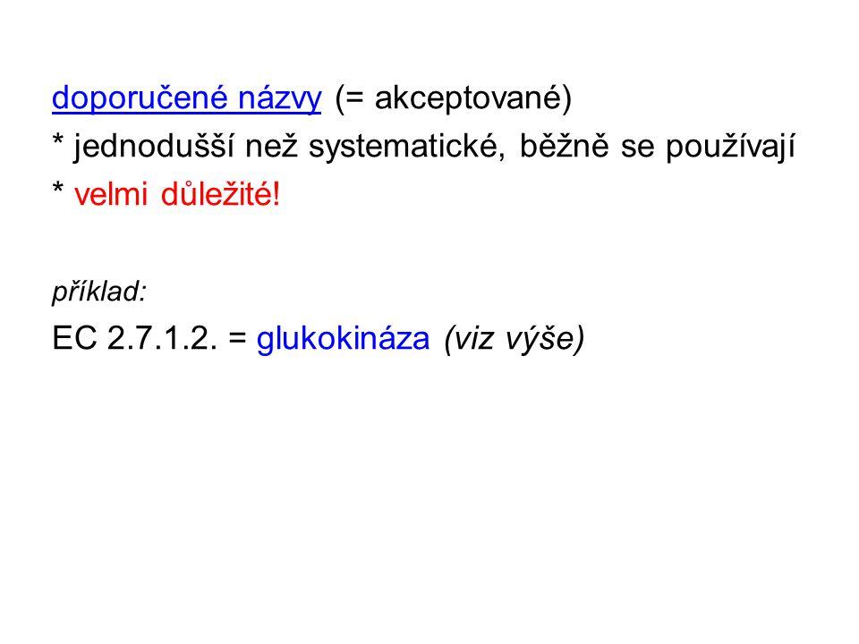 doporučené názvy (= akceptované) * jednodušší než systematické, běžně se používají * velmi důležité! příklad: EC 2.7.1.2. = glukokináza (viz výše)