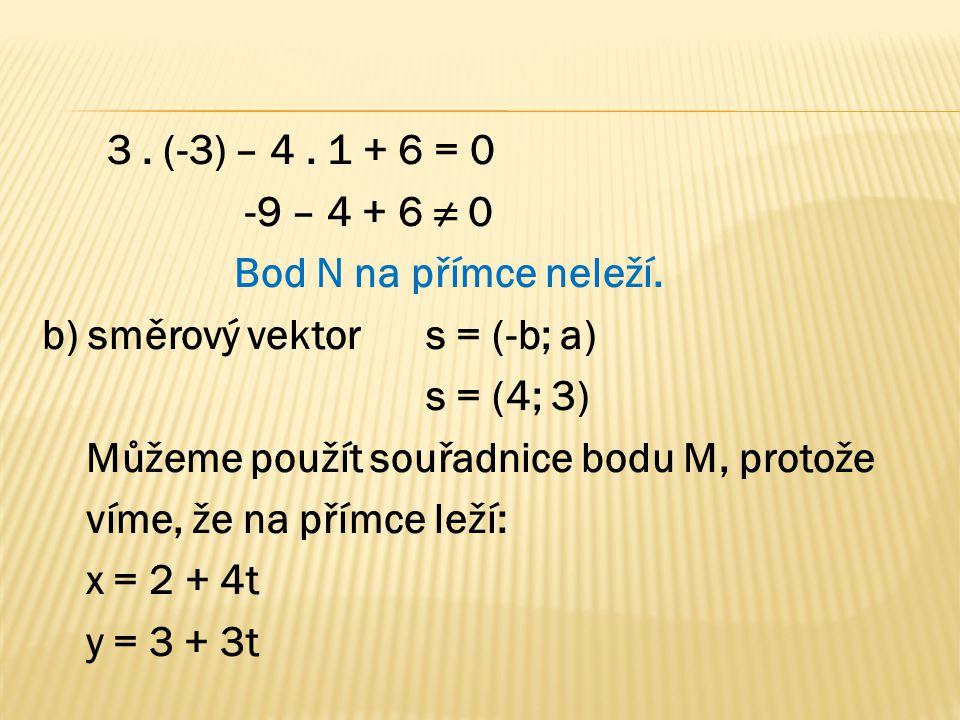 3. (-3) – 4. 1 + 6 = 0 -9 – 4 + 6 ≠ 0 Bod N na přímce neleží. b) směrový vektor s = (-b; a) s = (4; 3) Můžeme použít souřadnice bodu M, protože víme,