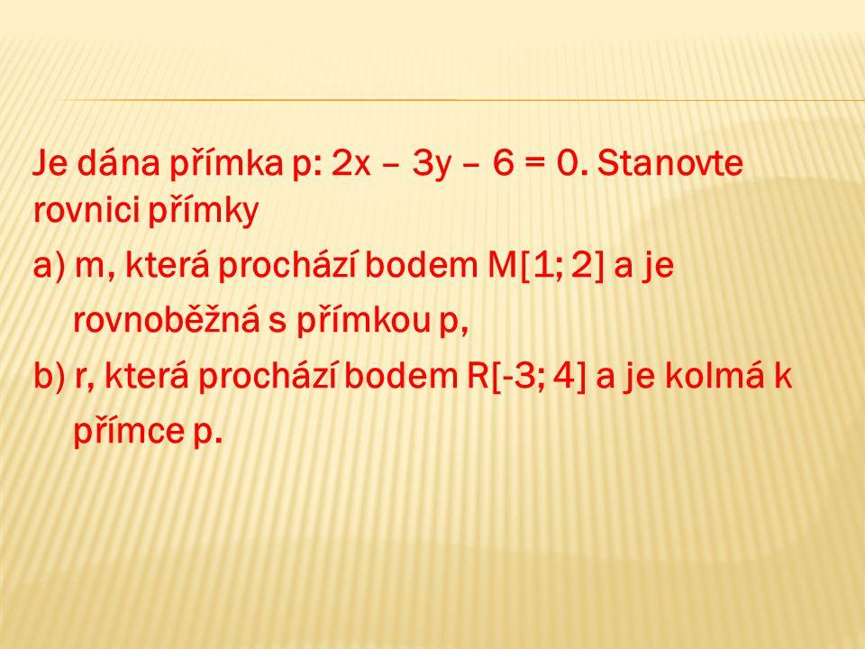 Je dána přímka p: 2x – 3y – 6 = 0. Stanovte rovnici přímky a) m, která prochází bodem M[1; 2] a je rovnoběžná s přímkou p, b) r, která prochází bodem