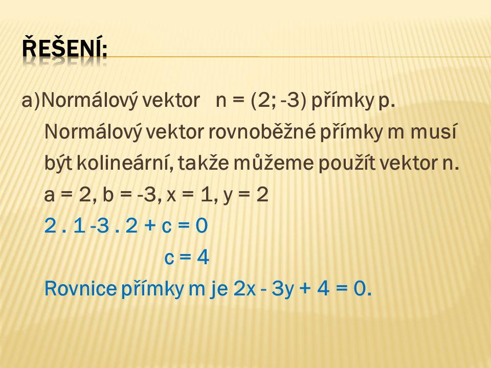a)Normálový vektor n = (2; -3) přímky p. Normálový vektor rovnoběžné přímky m musí být kolineární, takže můžeme použít vektor n. a = 2, b = -3, x = 1,