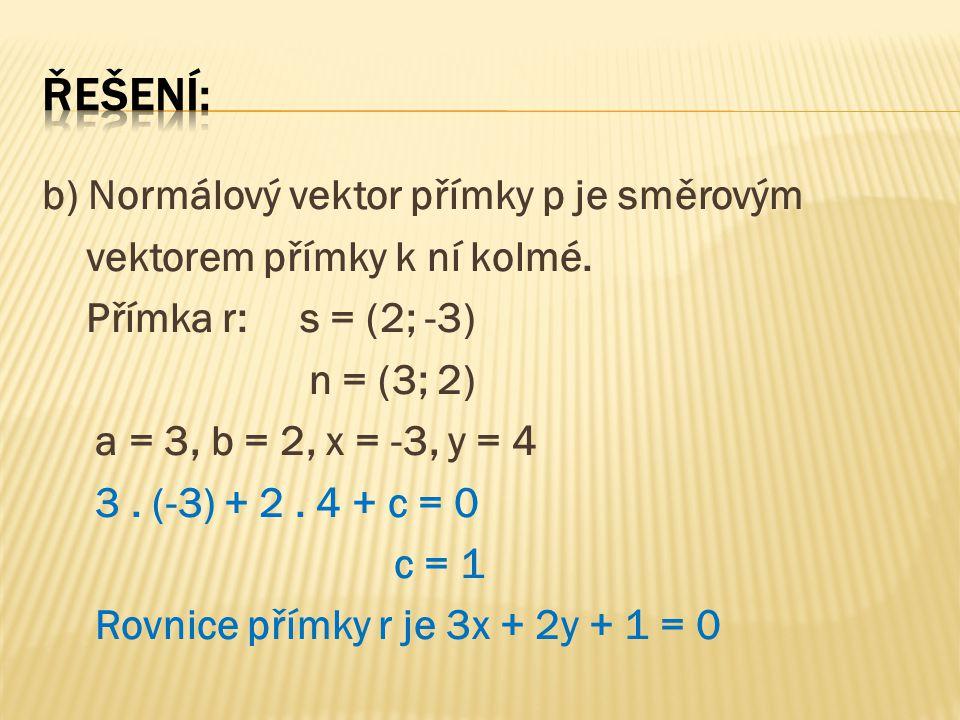 b) Normálový vektor přímky p je směrovým vektorem přímky k ní kolmé. Přímka r: s = (2; -3) n = (3; 2) a = 3, b = 2, x = -3, y = 4 3. (-3) + 2. 4 + c =