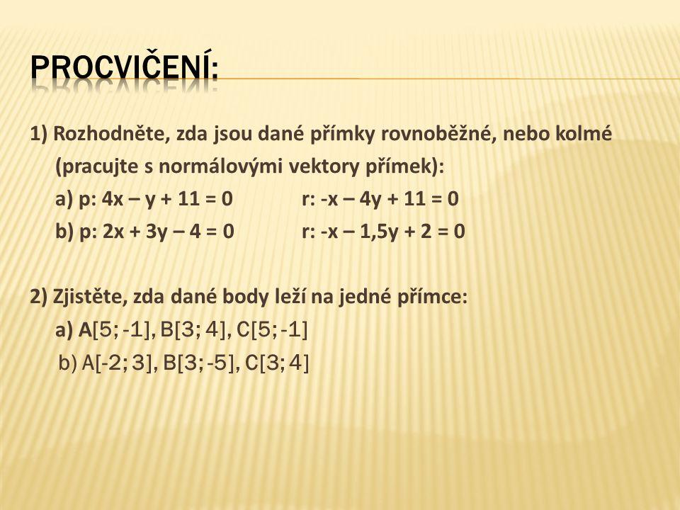 1) Rozhodněte, zda jsou dané přímky rovnoběžné, nebo kolmé (pracujte s normálovými vektory přímek): a) p: 4x – y + 11 = 0r: -x – 4y + 11 = 0 b) p: 2x