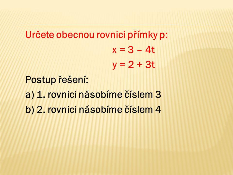 Určete obecnou rovnici přímky p: x = 3 – 4t y = 2 + 3t Postup řešení: a) 1. rovnici násobíme číslem 3 b) 2. rovnici násobíme číslem 4