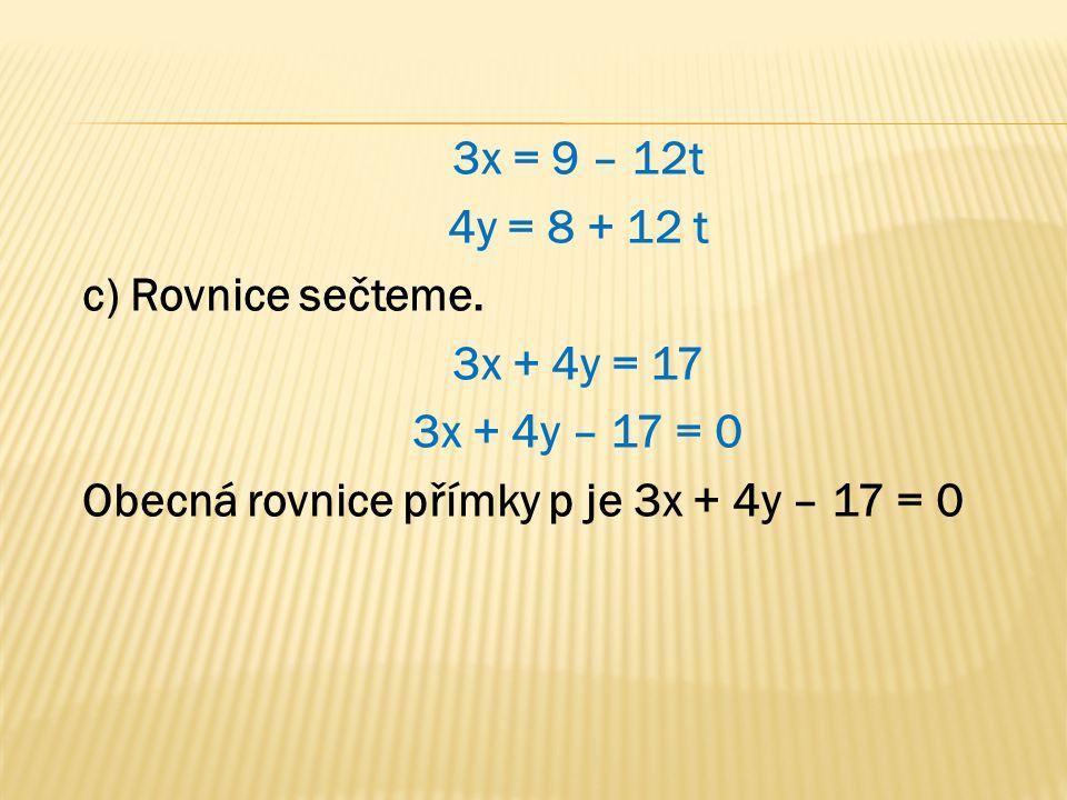 3x = 9 – 12t 4y = 8 + 12 t c) Rovnice sečteme. 3x + 4y = 17 3x + 4y – 17 = 0 Obecná rovnice přímky p je 3x + 4y – 17 = 0