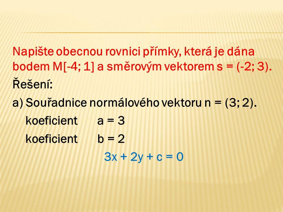 Napište obecnou rovnici přímky, která je dána bodem M[-4; 1] a směrovým vektorem s = (-2; 3). Řešení: a) Souřadnice normálového vektoru n = (3; 2). ko