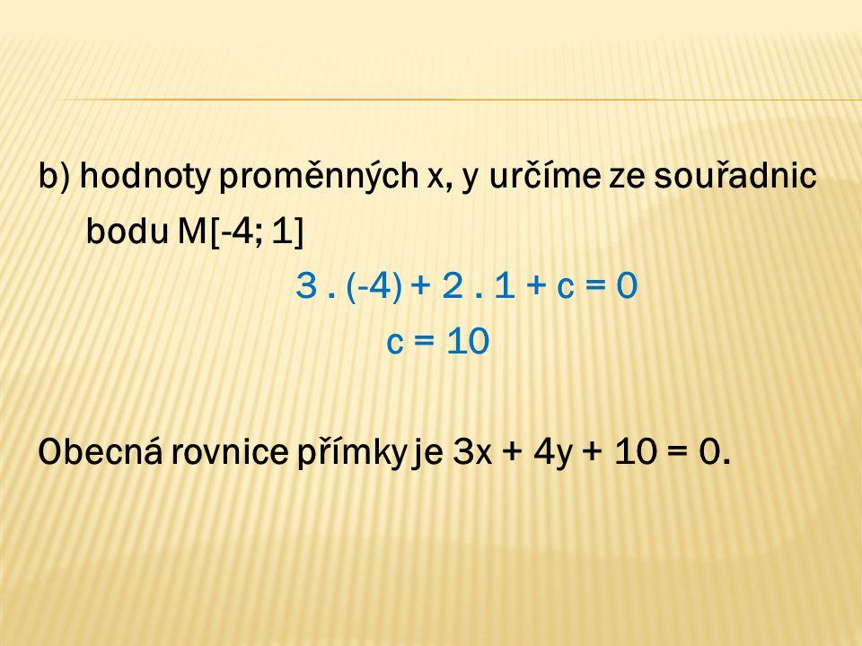 b) hodnoty proměnných x, y určíme ze souřadnic bodu M[-4; 1] 3. (-4) + 2. 1 + c = 0 c = 10 Obecná rovnice přímky je 3x + 4y + 10 = 0.