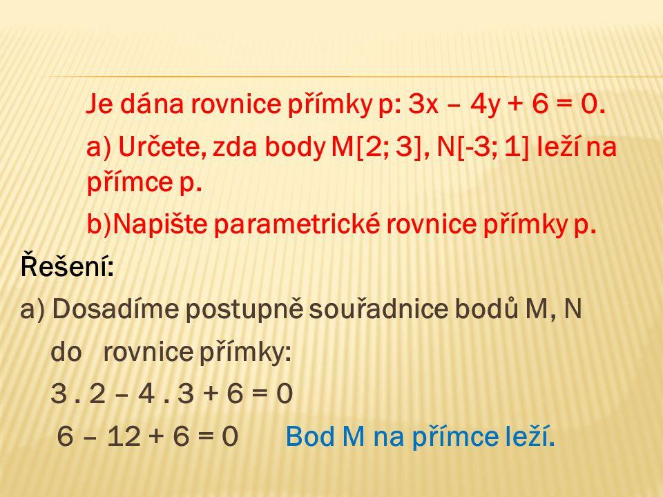 Je dána rovnice přímky p: 3x – 4y + 6 = 0. a) Určete, zda body M[2; 3], N[-3; 1] leží na přímce p. b)Napište parametrické rovnice přímky p. Řešení: a)