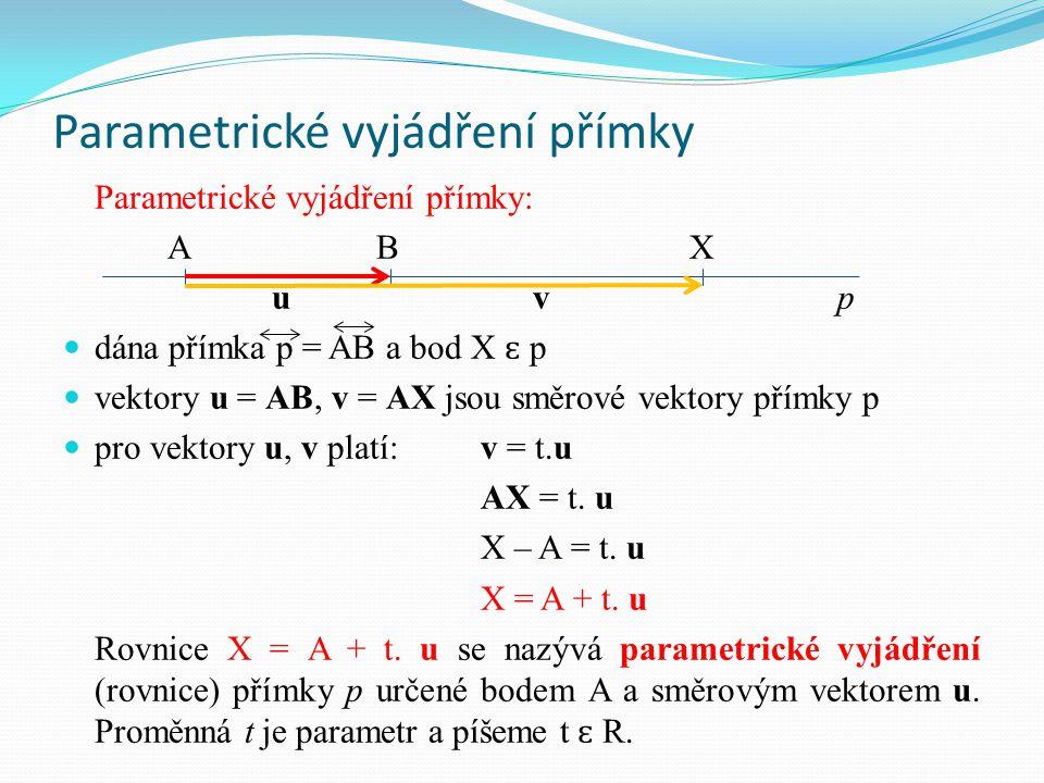 Parametrické vyjádření přímky vyjádříme body A, X a směrový vektor u v souřadnicích: A[a 1, a 2 ], X[x, y], u = (u 1, u 2 ) parametrické vyjádření v souřadnicích: x = a 1 + tu 1 y = a 2 + tu 2 t ɛ R Poznámka:  t ɛ R … přímka AB  t ɛ ˂ 0, 1 ˃ … úsečka AB  t ɛ ˂ 0, ∞) … polopřímka AB  t ɛ (-∞, 0 ˃ … polopřímka opačná k polopřímce AB