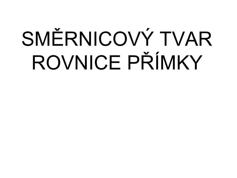 SMĚRNICOVÝ TVAR ROVNICE PŘÍMKY V ROVINĚ s1s1 q x y Každá přímka ax+by+c=0 v rovině Oxy, která není rovnoběžná s osou y, se dá vyjádřit rovnicí: p Směrový vektor s = (s 1, s 2 ) A φ s2s2 Směrnice přímky: Q φ je směrový úhel přímky, který svírá přímka s kladnou poloosou x 0 ≤ φ ≤ 180° Bod Q [0,q] je průsečík osy y s přímkou p