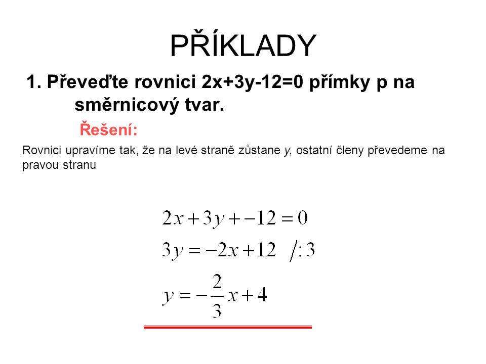 PŘÍKLADY 1. Převeďte rovnici 2x+3y-12=0 přímky p na směrnicový tvar. Řešení: Rovnici upravíme tak, že na levé straně zůstane y, ostatní členy převedem