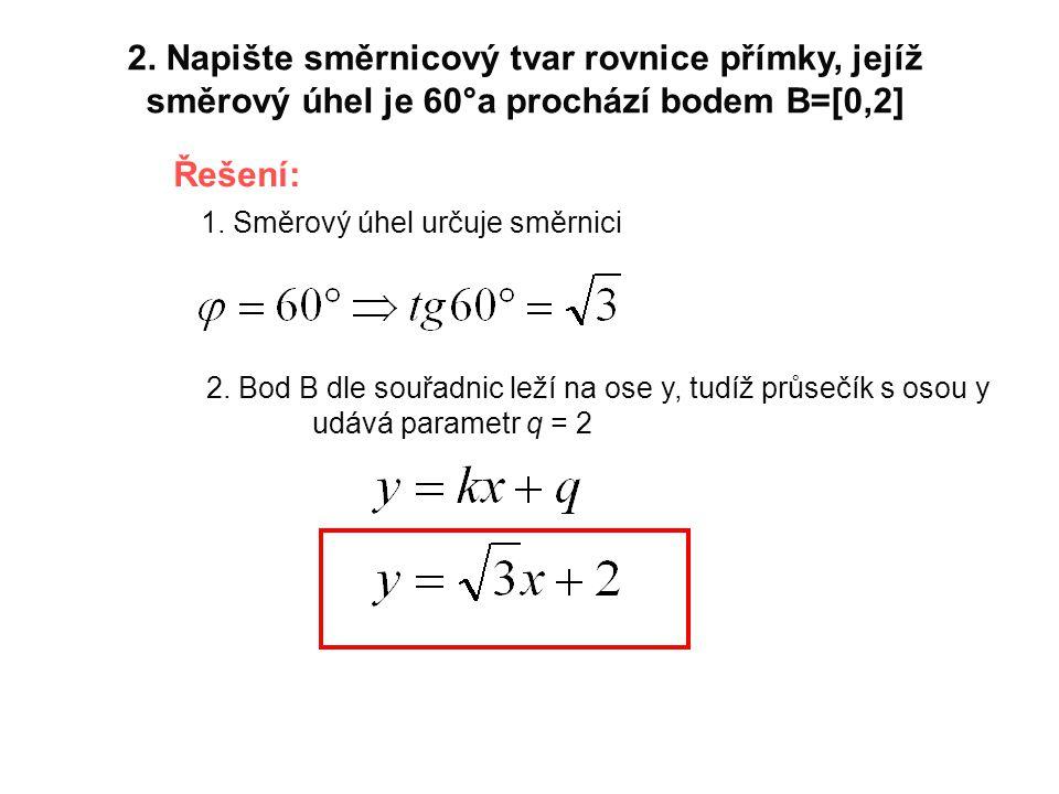 2. Napište směrnicový tvar rovnice přímky, jejíž směrový úhel je 60°a prochází bodem B=[0,2] Řešení: 1. Směrový úhel určuje směrnici 2. Bod B dle souř