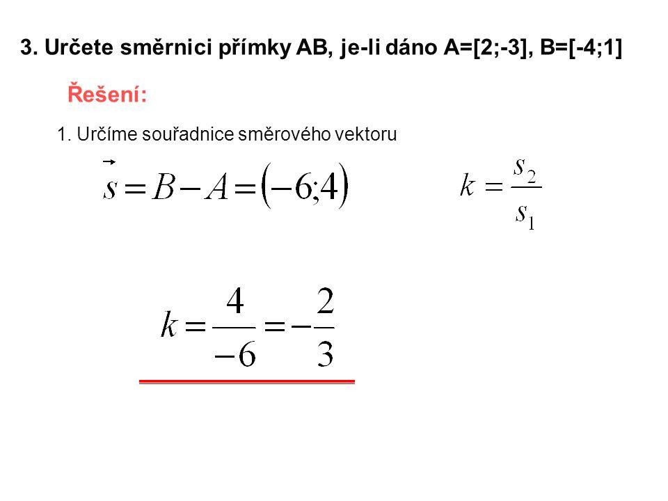 3. Určete směrnici přímky AB, je-li dáno A=[2;-3], B=[-4;1] Řešení: 1. Určíme souřadnice směrového vektoru