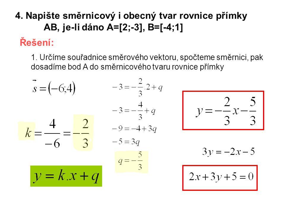 4. Napište směrnicový i obecný tvar rovnice přímky AB, je-li dáno A=[2;-3], B=[-4;1] Řešení: 1. Určíme souřadnice směrového vektoru, spočteme směrnici