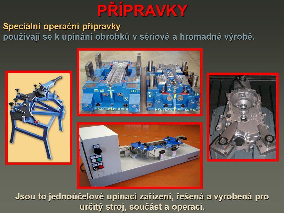 PŘÍPRAVKY Speciální operační přípravky používají se k upínání obrobků v sériové a hromadné výrobě. Jsou to jednoúčelové upínací zařízení, řešená a vyr