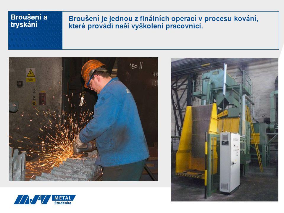 Broušení a tryskání Broušení je jednou z finálních operací v procesu kování, které provádí naši vyškolení pracovníci.