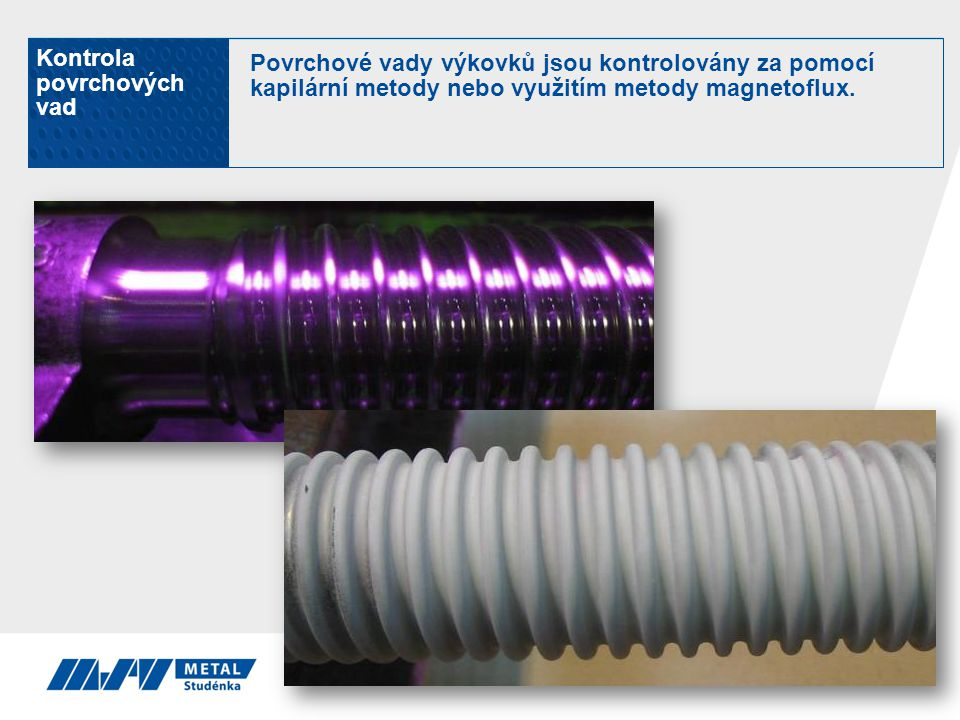 Kontrola povrchových vad Povrchové vady výkovků jsou kontrolovány za pomocí kapilární metody nebo využitím metody magnetoflux.