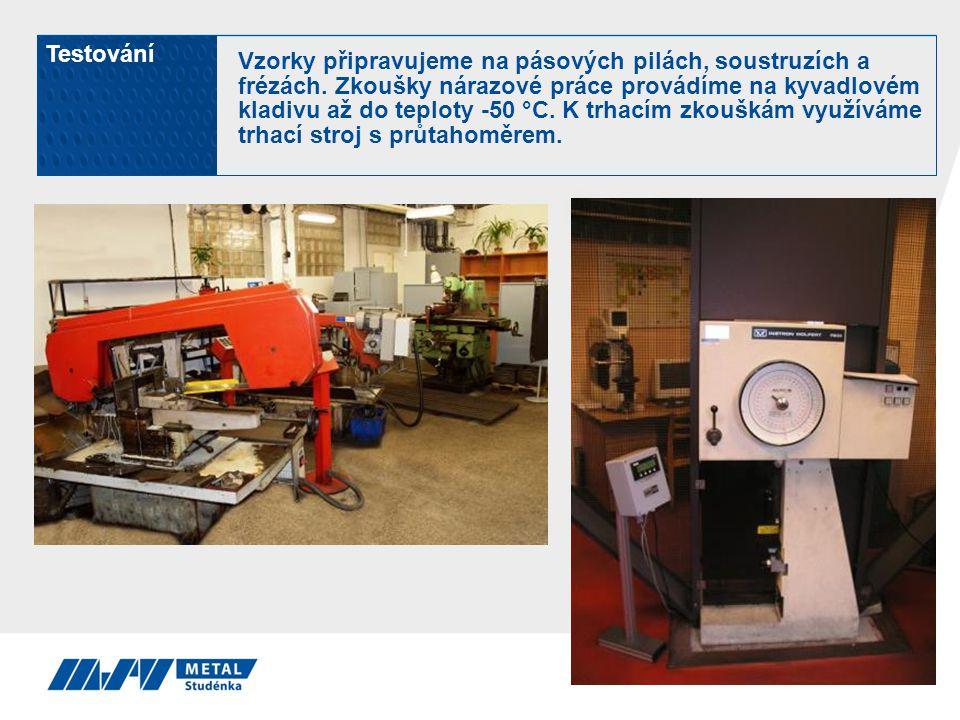 Testování Vzorky připravujeme na pásových pilách, soustruzích a frézách. Zkoušky nárazové práce provádíme na kyvadlovém kladivu až do teploty -50 °C.