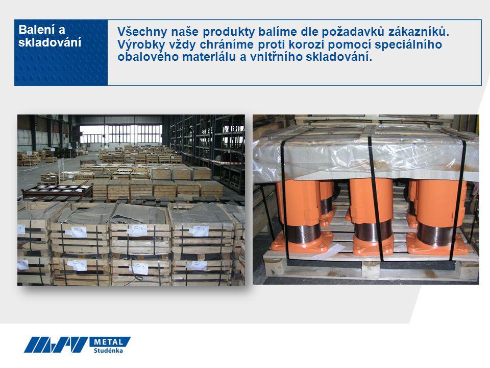 Balení a skladování Všechny naše produkty balíme dle požadavků zákazníků. Výrobky vždy chráníme proti korozi pomocí speciálního obalového materiálu a