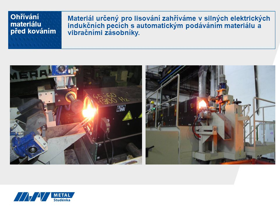 Ohřívání materiálu před kováním Materiál určený pro lisování zahříváme v silných elektrických indukčních pecích s automatickým podáváním materiálu a v