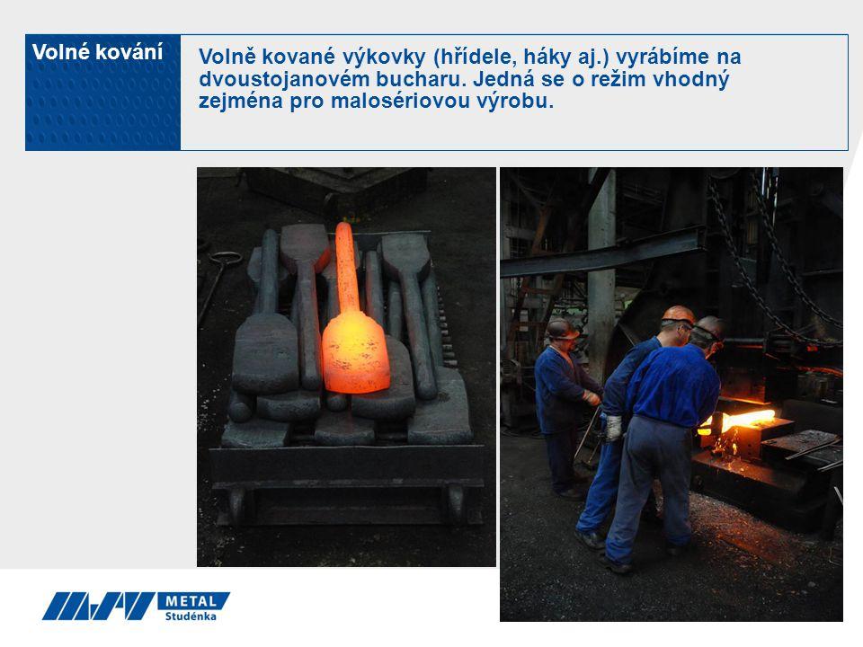 Volné kování Volně kované výkovky (hřídele, háky aj.) vyrábíme na dvoustojanovém bucharu. Jedná se o režim vhodný zejména pro malosériovou výrobu.
