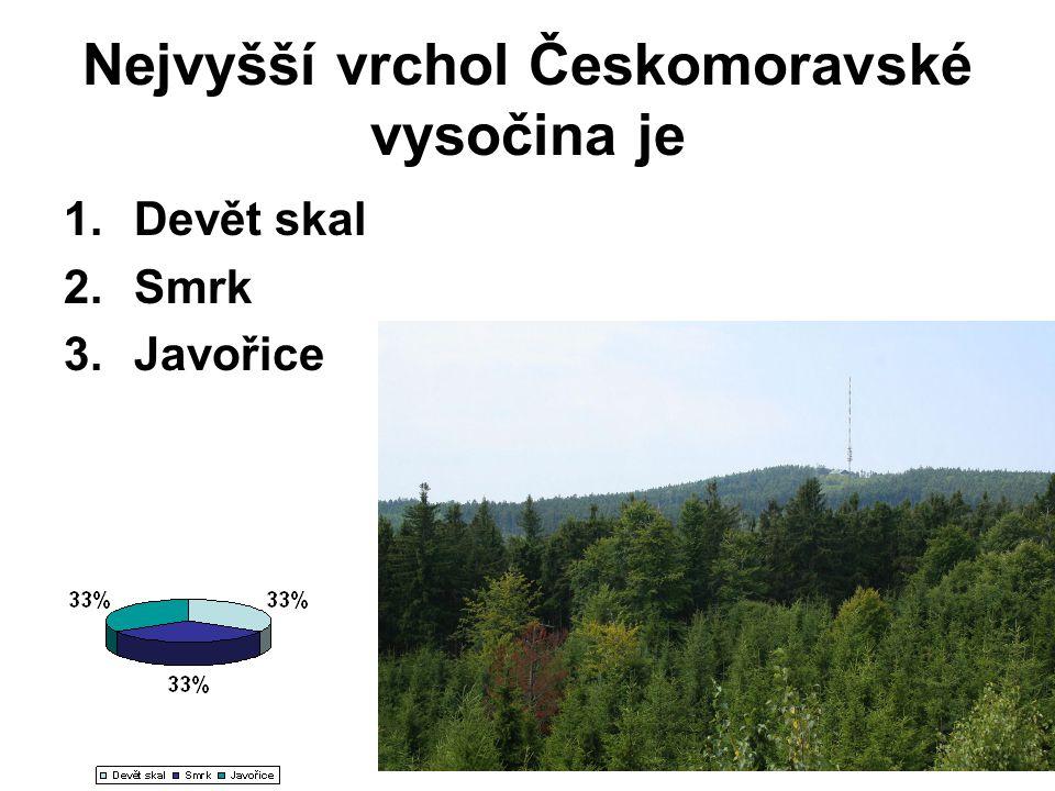 Nejvyšší vrchol Českomoravské vysočina je 1.Devět skal 2.Smrk 3.Javořice