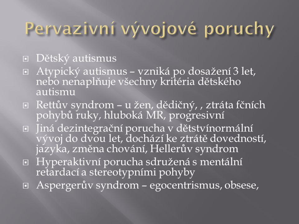  Dětský autismus  Atypický autismus – vzniká po dosažení 3 let, nebo nenaplňuje všechny kritéria dětského autismu  Rettův syndrom – u žen, dědičný,, ztráta fčních pohybů ruky, hluboká MR, progresivní  Jiná dezintegrační porucha v dětstvínormální vývoj do dvou let, dochází ke ztrátě dovedností, jazyka, změna chování, Hellerův syndrom  Hyperaktivní porucha sdružená s mentální retardací a stereotypními pohyby  Aspergerův syndrom – egocentrismus, obsese,