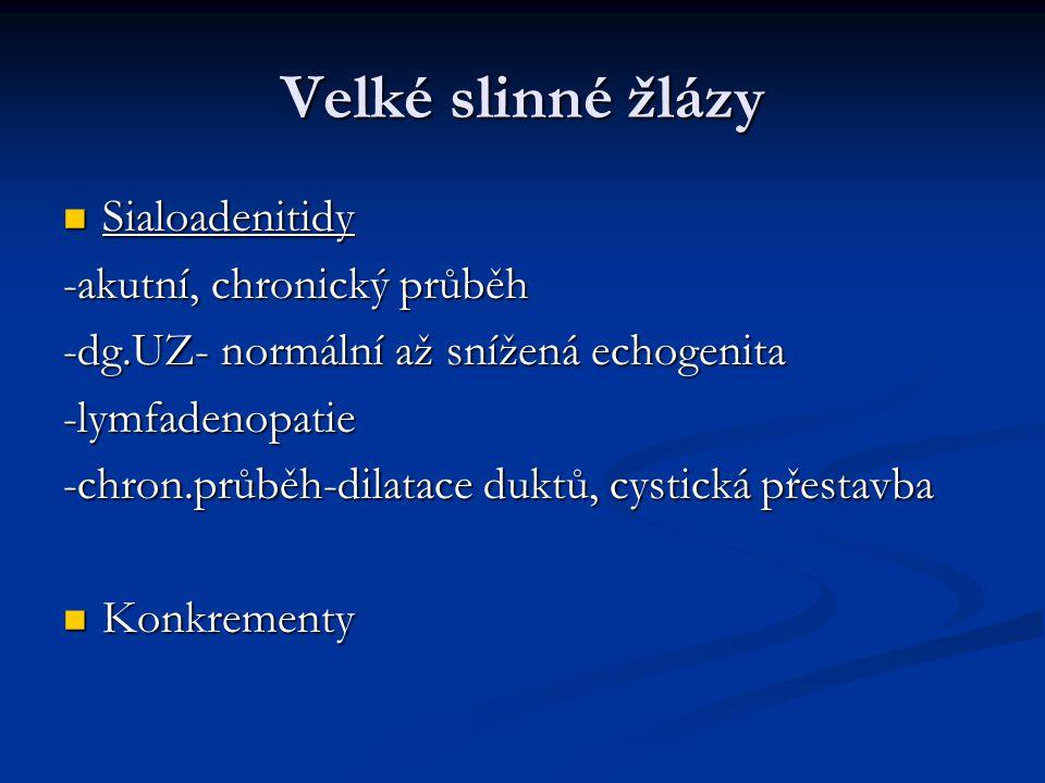 Velké slinné žlázy Sialoadenitidy Sialoadenitidy -akutní, chronický průběh -dg.UZ- normální až snížená echogenita -lymfadenopatie -chron.průběh-dilata