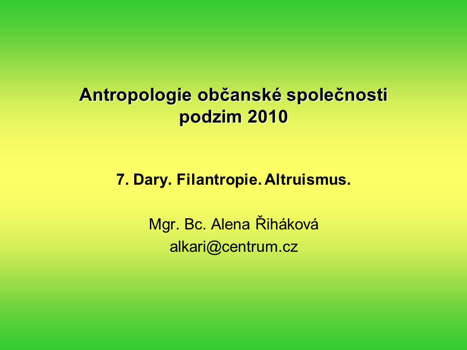 Antropologie občanské společnosti podzim 2010 7. Dary. Filantropie. Altruismus. Mgr. Bc. Alena Řiháková alkari@centrum.cz
