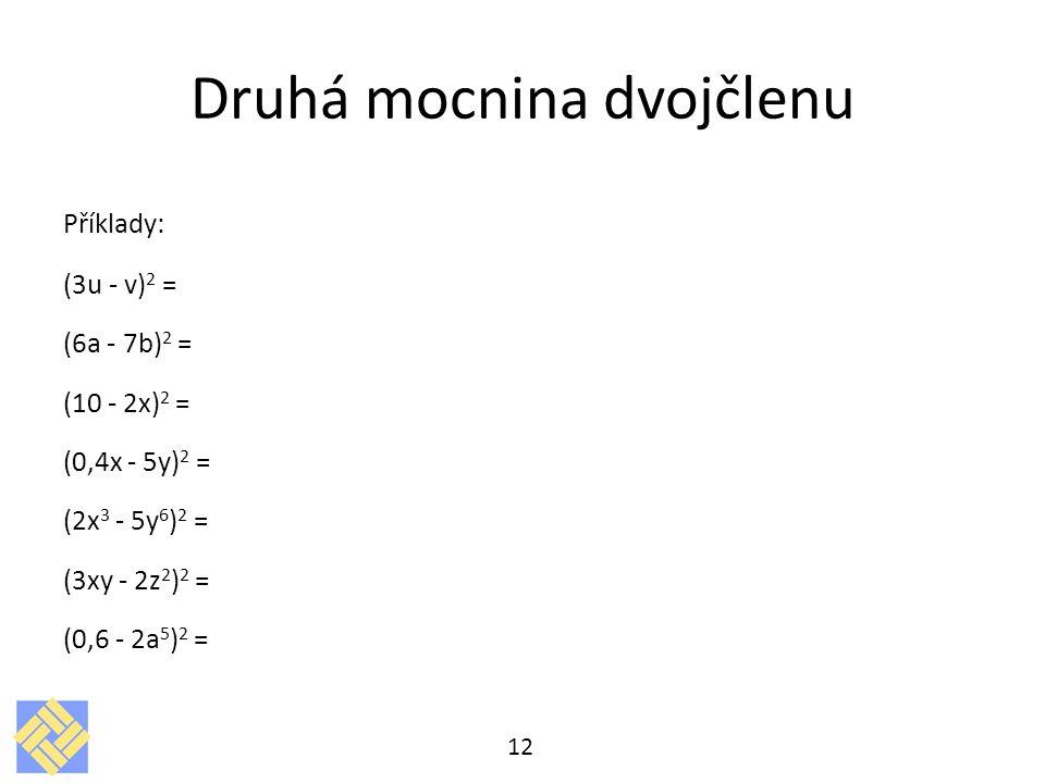 Druhá mocnina dvojčlenu Příklady: (3u - v) 2 = (6a - 7b) 2 = (10 - 2x) 2 = (0,4x - 5y) 2 = (2x 3 - 5y 6 ) 2 = (3xy - 2z 2 ) 2 = (0,6 - 2a 5 ) 2 = 12