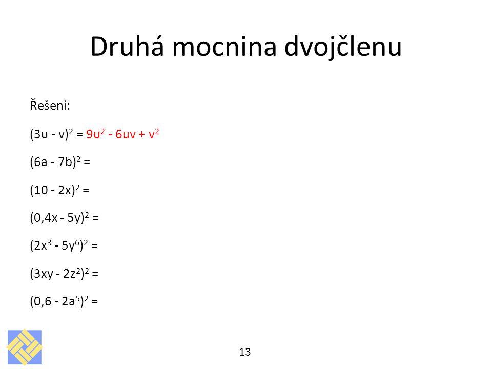 Druhá mocnina dvojčlenu Řešení: (3u - v) 2 = 9u 2 - 6uv + v 2 (6a - 7b) 2 = (10 - 2x) 2 = (0,4x - 5y) 2 = (2x 3 - 5y 6 ) 2 = (3xy - 2z 2 ) 2 = (0,6 -