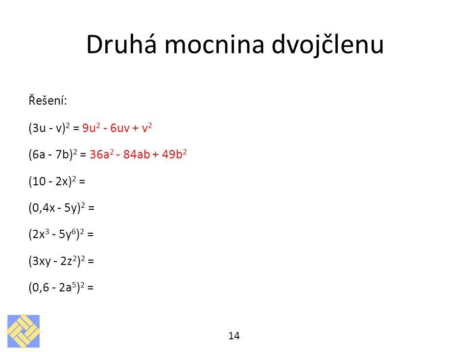 Druhá mocnina dvojčlenu Řešení: (3u - v) 2 = 9u 2 - 6uv + v 2 (6a - 7b) 2 = 36a 2 - 84ab + 49b 2 (10 - 2x) 2 = (0,4x - 5y) 2 = (2x 3 - 5y 6 ) 2 = (3xy