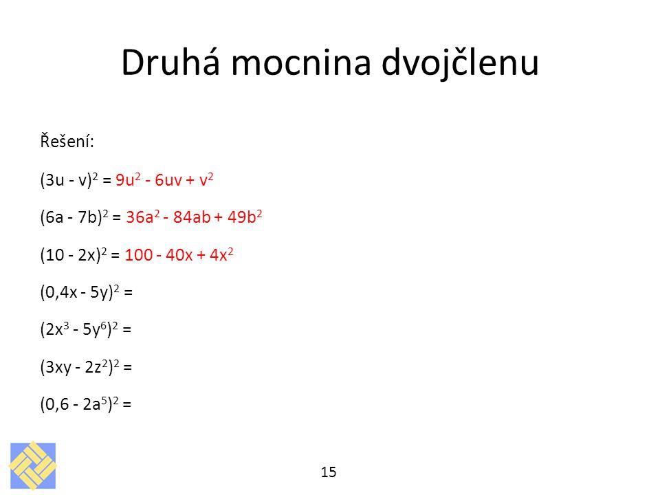 Druhá mocnina dvojčlenu Řešení: (3u - v) 2 = 9u 2 - 6uv + v 2 (6a - 7b) 2 = 36a 2 - 84ab + 49b 2 (10 - 2x) 2 = 100 - 40x + 4x 2 (0,4x - 5y) 2 = (2x 3