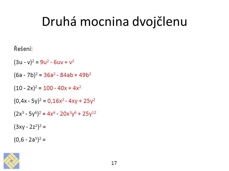 Druhá mocnina dvojčlenu Řešení: (3u - v) 2 = 9u 2 - 6uv + v 2 (6a - 7b) 2 = 36a 2 - 84ab + 49b 2 (10 - 2x) 2 = 100 - 40x + 4x 2 (0,4x - 5y) 2 = 0,16x