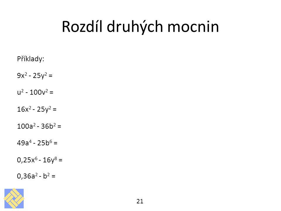 Rozdíl druhých mocnin Příklady: 9x 2 - 25y 2 = u 2 - 100v 2 = 16x 2 - 25y 2 = 100a 2 - 36b 2 = 49a 4 - 25b 6 = 0,25x 6 - 16y 8 = 0,36a 2 - b 2 = 21
