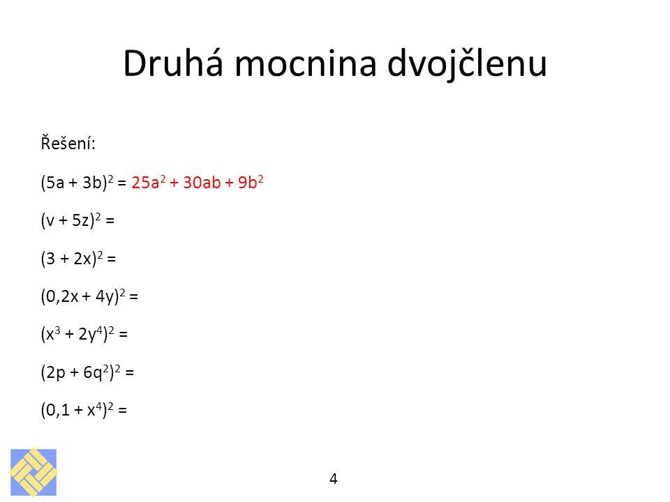 Druhá mocnina dvojčlenu Řešení: (5a + 3b) 2 = 25a 2 + 30ab + 9b 2 (v + 5z) 2 = (3 + 2x) 2 = (0,2x + 4y) 2 = (x 3 + 2y 4 ) 2 = (2p + 6q 2 ) 2 = (0,1 +