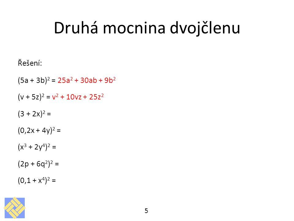 Druhá mocnina dvojčlenu Řešení: (5a + 3b) 2 = 25a 2 + 30ab + 9b 2 (v + 5z) 2 = v 2 + 10vz + 25z 2 (3 + 2x) 2 = (0,2x + 4y) 2 = (x 3 + 2y 4 ) 2 = (2p +