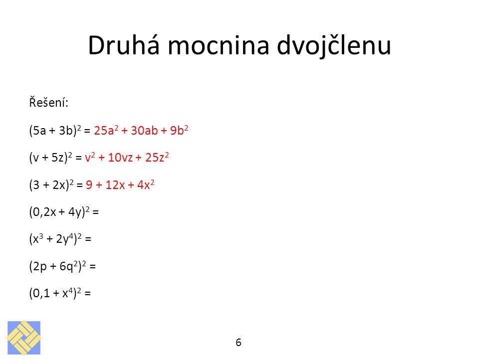 Druhá mocnina dvojčlenu Řešení: (5a + 3b) 2 = 25a 2 + 30ab + 9b 2 (v + 5z) 2 = v 2 + 10vz + 25z 2 (3 + 2x) 2 = 9 + 12x + 4x 2 (0,2x + 4y) 2 = (x 3 + 2