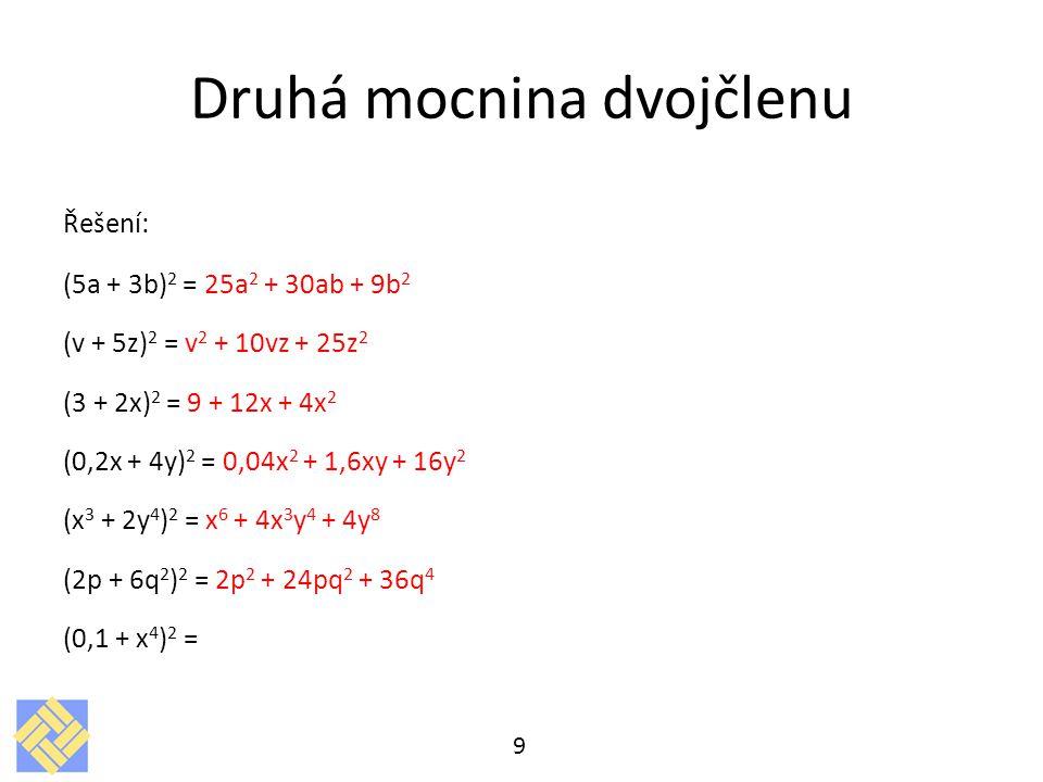 Druhá mocnina dvojčlenu Řešení: (5a + 3b) 2 = 25a 2 + 30ab + 9b 2 (v + 5z) 2 = v 2 + 10vz + 25z 2 (3 + 2x) 2 = 9 + 12x + 4x 2 (0,2x + 4y) 2 = 0,04x 2