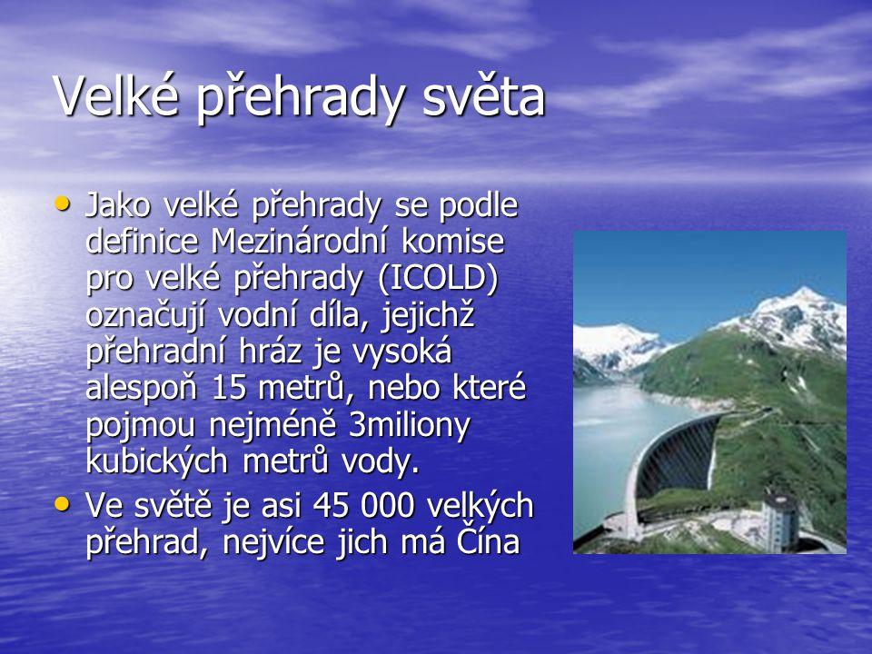 Velké přehrady světa Jako velké přehrady se podle definice Mezinárodní komise pro velké přehrady (ICOLD) označují vodní díla, jejichž přehradní hráz je vysoká alespoň 15 metrů, nebo které pojmou nejméně 3miliony kubických metrů vody.