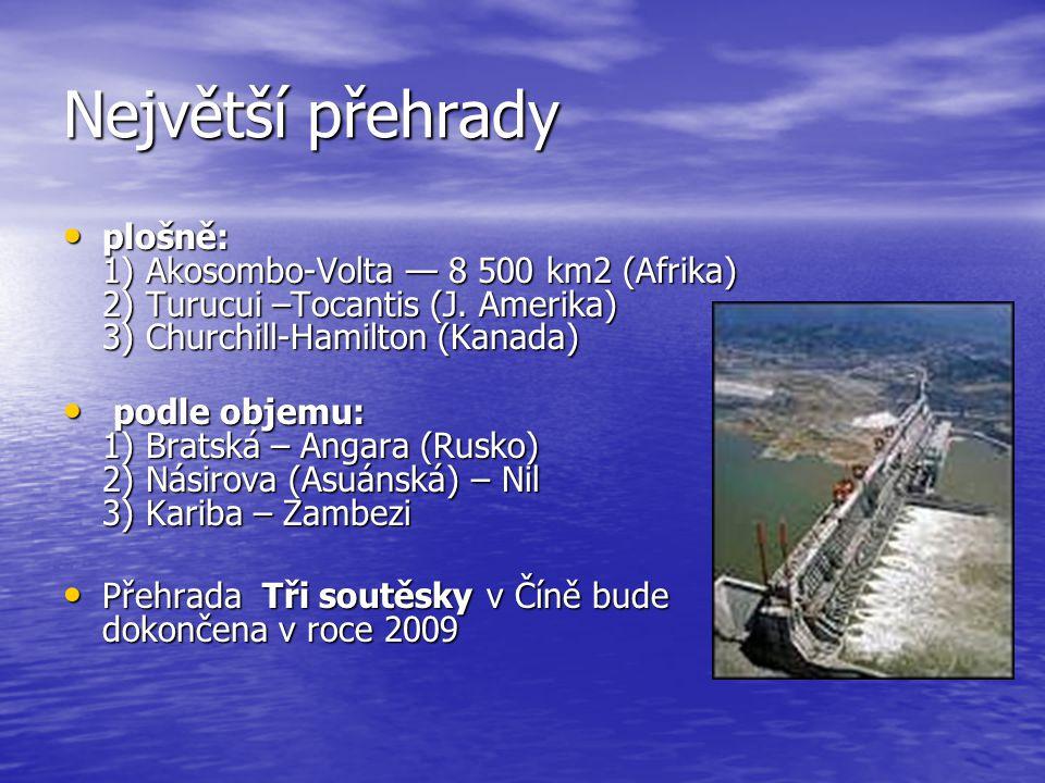 Největší přehrady plošně: 1) Akosombo-Volta — 8 500 km2 (Afrika) 2) Turucui –Tocantis (J. Amerika) 3) Churchill-Hamilton (Kanada) plošně: 1) Akosombo-
