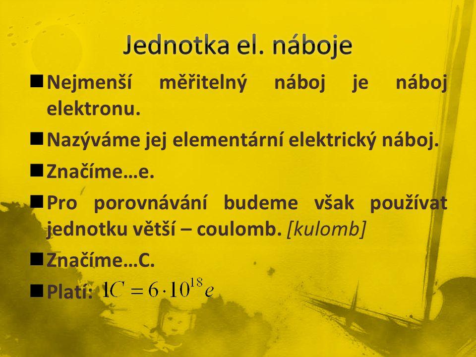 Nejmenší měřitelný náboj je náboj elektronu. Nazýváme jej elementární elektrický náboj. Značíme…e. Pro porovnávání budeme však používat jednotku větší