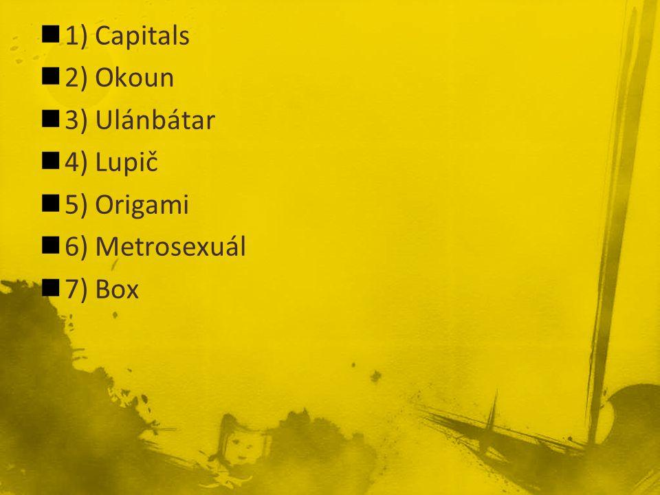 1) Capitals 2) Okoun 3) Ulánbátar 4) Lupič 5) Origami 6) Metrosexuál 7) Box