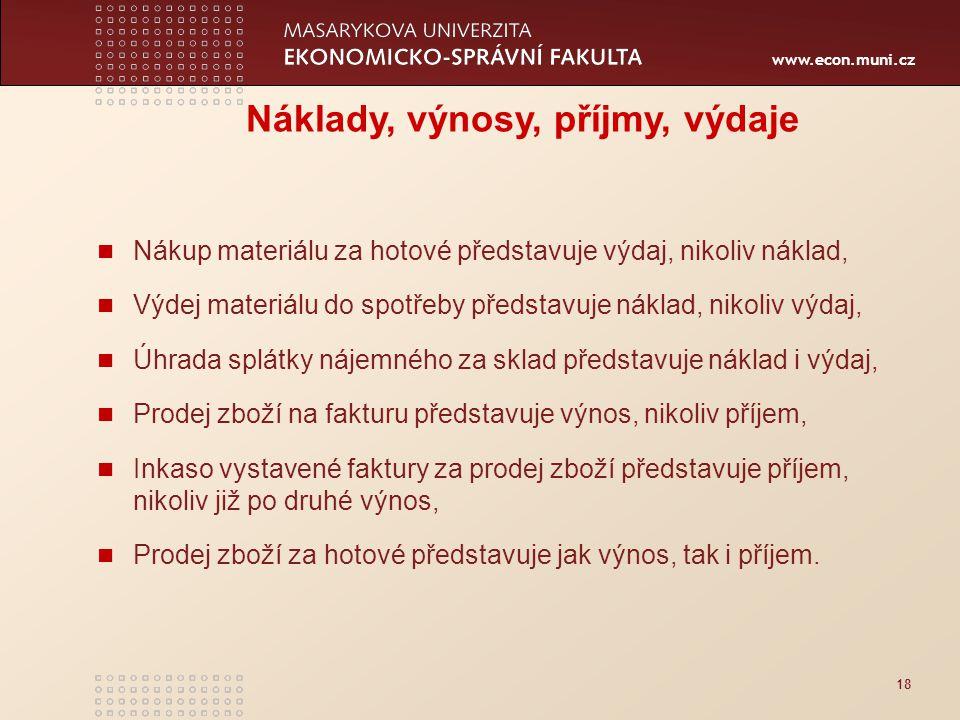 www.econ.muni.cz 18 Náklady, výnosy, příjmy, výdaje Nákup materiálu za hotové představuje výdaj, nikoliv náklad, Výdej materiálu do spotřeby představu