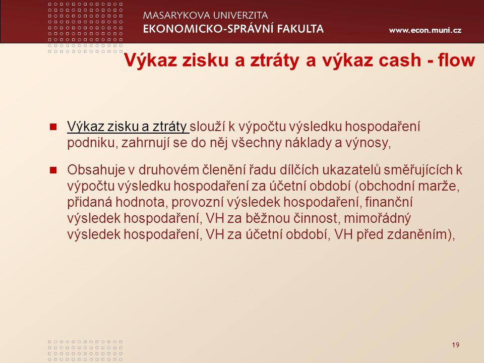 www.econ.muni.cz 19 Výkaz zisku a ztráty a výkaz cash - flow Výkaz zisku a ztráty slouží k výpočtu výsledku hospodaření podniku, zahrnují se do něj vš