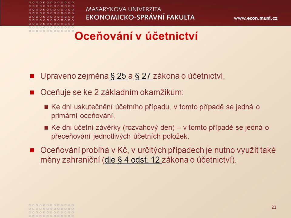www.econ.muni.cz 22 Oceňování v účetnictví Upraveno zejména § 25 a § 27 zákona o účetnictví,§ 25 § 27 Oceňuje se ke 2 základním okamžikům: Ke dni usku