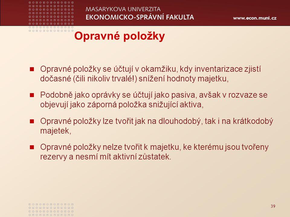 www.econ.muni.cz 39 Opravné položky Opravné položky se účtují v okamžiku, kdy inventarizace zjistí dočasné (čili nikoliv trvalé!) snížení hodnoty maje