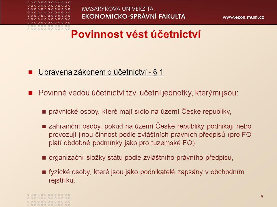www.econ.muni.cz 9 Povinnost vést účetnictví Upravena zákonem o účetnictví - § 1 Povinně vedou účetnictví tzv. účetní jednotky, kterými jsou: právnick