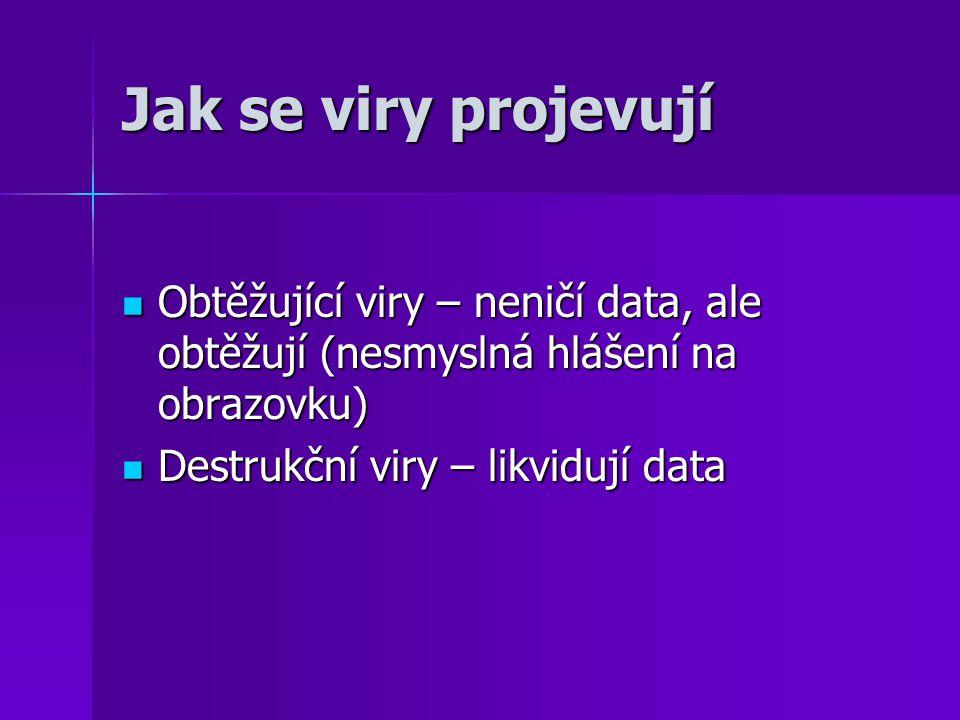 Typy virů: Souborové viry – napadají pouze soubory, projevují se různým způsobem a podle toho se dále ještě rozdělují Souborové viry – napadají pouze soubory, projevují se různým způsobem a podle toho se dále ještě rozdělují Bootviry – projevují se při bootování Bootviry – projevují se při bootování Makroviry – působí v dokumentech a mají destrukční účinky Makroviry – působí v dokumentech a mají destrukční účinky